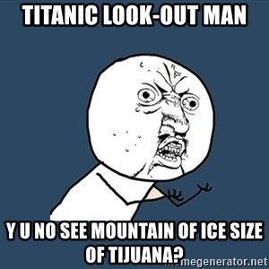 Y U No - titanic look-out man y u no see mountain of ice size of tijuana?