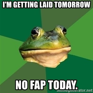 Foul Bachelor Frog - i'm getting laid tomorrow no fap today.
