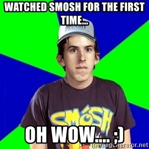 Met a Smosh Fan - Watched smosh for the first time... oh wow.... ;)