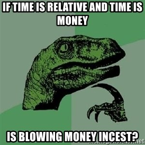 Philosoraptor - IF time is relative and time is money is blowing money incest?