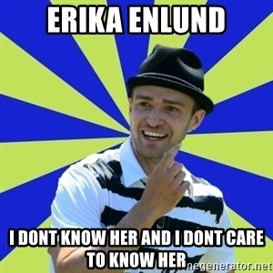 Justin Timberlake - ERIKA ENLUND I DONT KNOW HER AND I DONT CARE TO KNOW HER