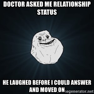 Forever Alone - Doctor asked me relationship status he laughed before i could answer and moved on