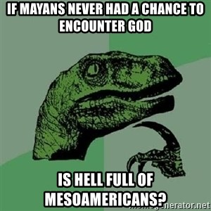 Philosoraptor - If Mayans never had a chance to encounter god is hell full of mesoamericans?