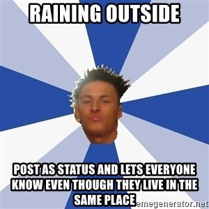 Annoying Facebook Guy - Raining outside post as status and lets everyone know even though they live in the same place