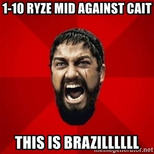 THIS IS SPARTAAA!!11!1 - 1-10 ryze mid against cait this is brazillllll
