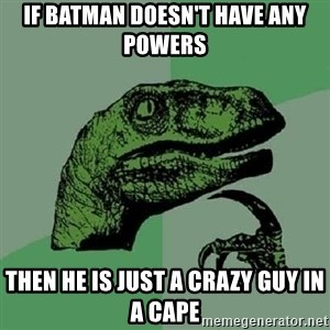 Philosoraptor - If batman DOESN'T have any powers  Then he is just a crazy guy in a cape
