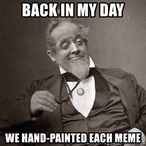 1889 [10] guy - Back in my day we hand-painted each meme