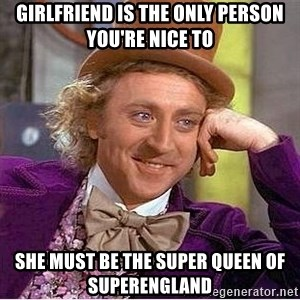 Willy Wonka - girlfriend is the only person you're nice to she must be the super queen of superengland