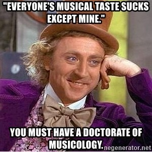 "Willy Wonka - ""everyone's musical taste SUCKS EXCEPT MINE."" YOU MUST HAVE A DOCTORATE OF MUSICOLOGY."