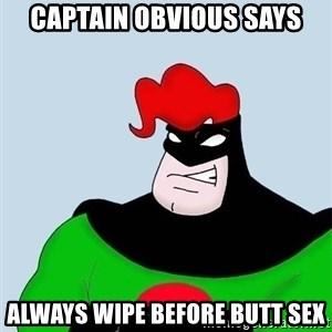 Obvious. Captain Obvious - Captain Obvious Says Always wipe before butt sex