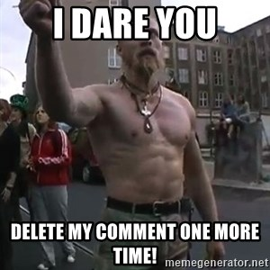 Techno Viking - I dare you delete my comment one more time!