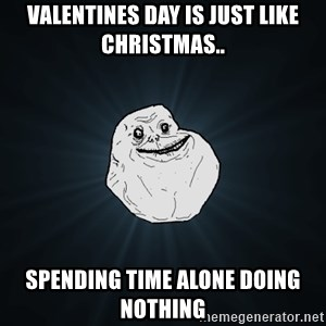 Forever Alone - valentines day is just like christmas..  spending time alone doing nothing