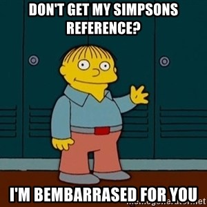 Ralph Wiggum - Don't get my simpsons reference? I'm bembarrased for you