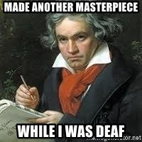 beethoven - made another masterpiece while i was deaf