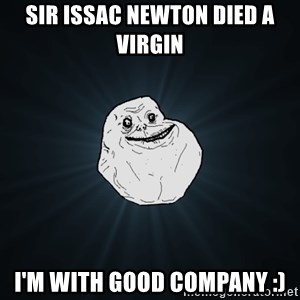 Forever Alone - Sir issac newton died a virgin I'm with good company :)