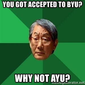 High Expectations Asian Father - You got accepted to BYU? WHy not AYU?