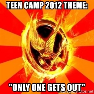 "Typical fan of the hunger games - teen camp 2012 theme:  ""only one gets out"""