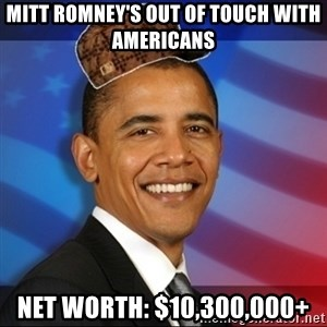 Scumbag Obama - Mitt romney's out of touch with americans net worth: $10,300,000+