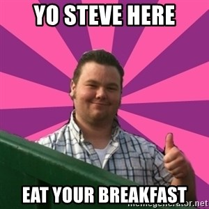 Thumbs Up Steve - Yo steve here eat your breakfast