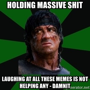remboraiden - Holding massive shit laughing at all these memes is not helping any - damnit