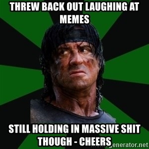remboraiden - threw back out laughing at memes still holding in massive shit though - cheers