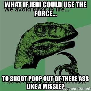 Philosraptor - What if jedi could use the force... to shoot poop out of there ass like a missle?