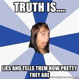 Annoying Facebook Girl - Truth is.... Lies and tells them how pretty they are