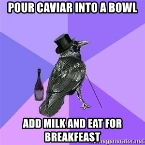 Rich Raven - pour caviar into a bowl add milk and eat for breakfeast