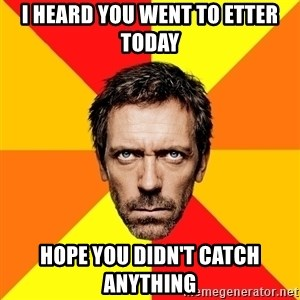 Diagnostic House - I heard you Went to Etter Today Hope You Didn't Catch Anything