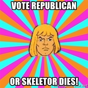 He-Man - Vote Republican Or Skeletor dies!