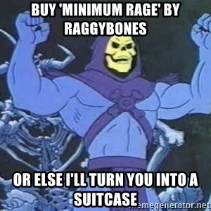 Skeletor - buy 'minimum rage' by raggybones or else i'll turn you into a suitcase