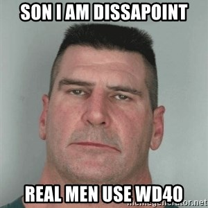 Son Am Disappoint - SoN I am dissapoint Real Men use WD40