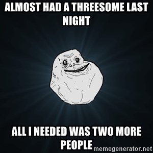 Forever Alone - Almost had a threesome last night all i needed was two more people