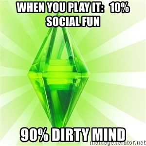 Sims - WHEN YOU PLAY IT:   10% SOCIAL FUN 90% DIRTY MIND
