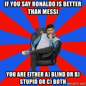 Pique the Philosopher - IF YOU SAY RONALDO IS BETTER THAN MESSI YOU ARE EITHER A) BLIND OR B) STUPID OR C) BOTH