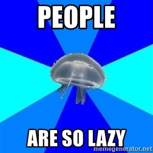 humiliated jellyfish - People Are so lazy