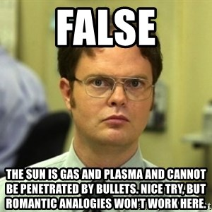 Dwight Meme - False THE SUN IS GAS AND PLASMA AND CANNOT BE PENETRATED BY BULLETS. NICE TRY, BUT ROMANTIC ANALOGIES WON'T WORK HERE.