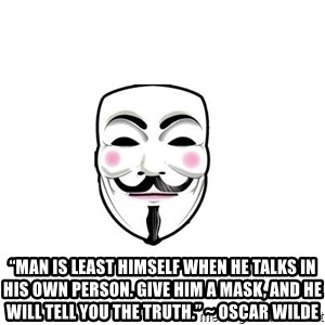"Anon - ""Man is least himself when he talks in his own person. Give him a mask, and he will tell you the truth."" ~ Oscar Wilde"