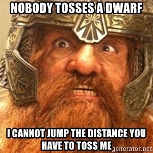 Gimli - nobody tosses a dwarf i cannot jump the distance you have to toss me