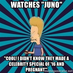 "Beavis watches and wonders - watches ""juno"" ""cool! i didn't know they made a celebrity special of '16 and pregnant'"""