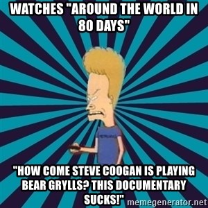 "Beavis watches and wonders - WAtches ""Around the world in 80 days"" ""how come steve coogan is playing bear grylls? this documentary sucks!"""