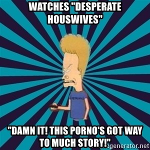 "Beavis watches and wonders - watches ""Desperate Houswives"" ""Damn it! this porno's got way to much story!"""