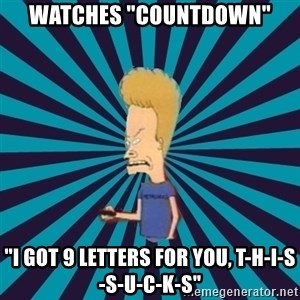 "Beavis watches and wonders - Watches ""COUNTDOWN"" ""I got 9 letters for you, T-H-I-s-s-u-c-k-s"""