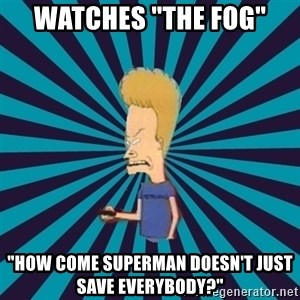 "Beavis watches and wonders - watches ""The fog"" ""how come Superman doesn't just save everybody?"""