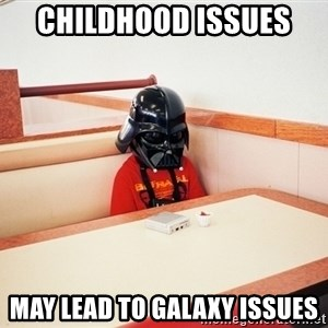 Sad Darth vader - CHILDHOOD ISSUES  may LEAD TO GALAXY ISSUES