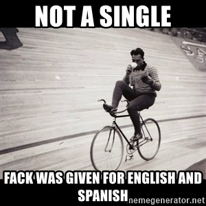 Not a single fuck was given - NOT A SINGLE FACK WAS GIVEN FOR ENGLISH AND SPANISH