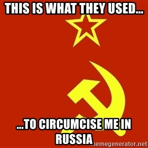 In Soviet Russia - This is what they used... ...to circumcise ME in russia