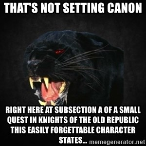 Roleplay Panther - That's not Setting canon  Right here at subsection A of a small quest in knights of the old republic THis easily forgettable character states...