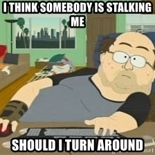 South Park Wow Guy - i think somebody is stalking me should i turn around