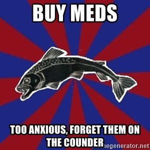 Borderline Blackfish - buy meds too anxious, forget them on the counder